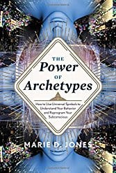 The Power of Archetypes: How to Use Universal Symbols to Understand Your Behavior and Reprogram Your Subconscious, by Marie D. Jones