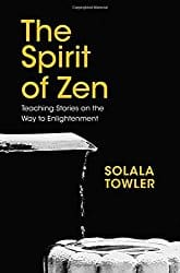 The Spirit of Zen: The Classic Teaching Stories on The Way to Enlightenment, by Solala Towler